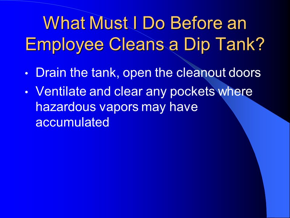 What Must I Do Before an Employee Cleans a Dip Tank? Drain the tank, open the cleanout doors Ventilate and clear any pockets where hazardous vapors ma