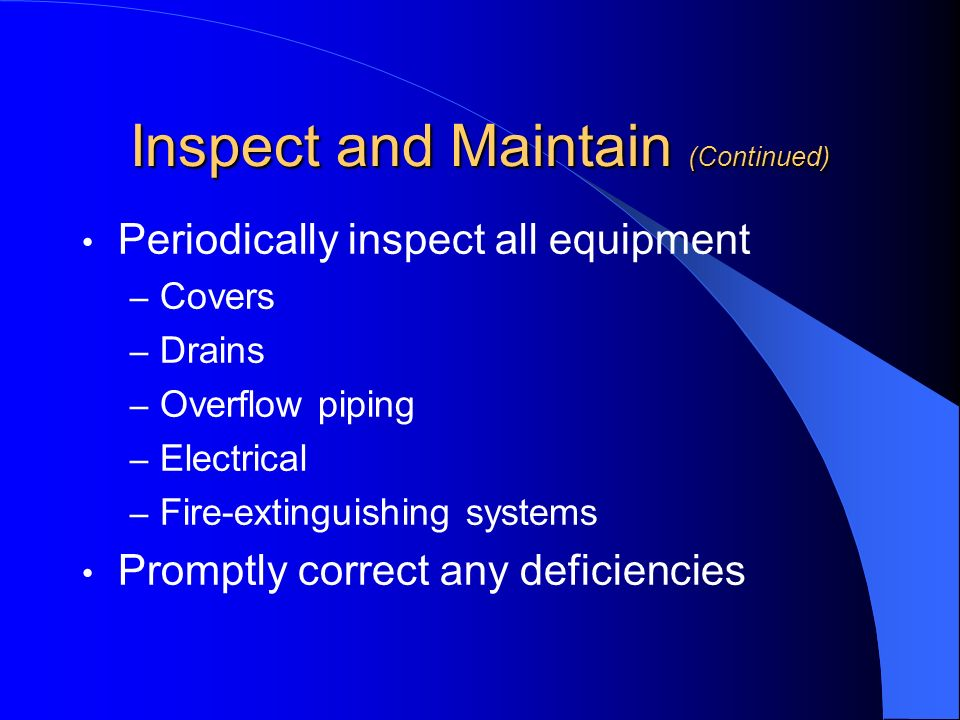 Inspect and Maintain (Continued) Periodically inspect all equipment – Covers – Drains – Overflow piping – Electrical – Fire-extinguishing systems Prom