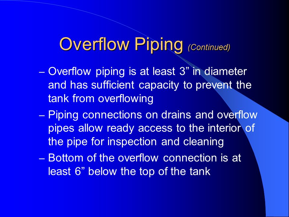 Overflow Piping (Continued) – Overflow piping is at least 3 in diameter and has sufficient capacity to prevent the tank from overflowing – Piping conn