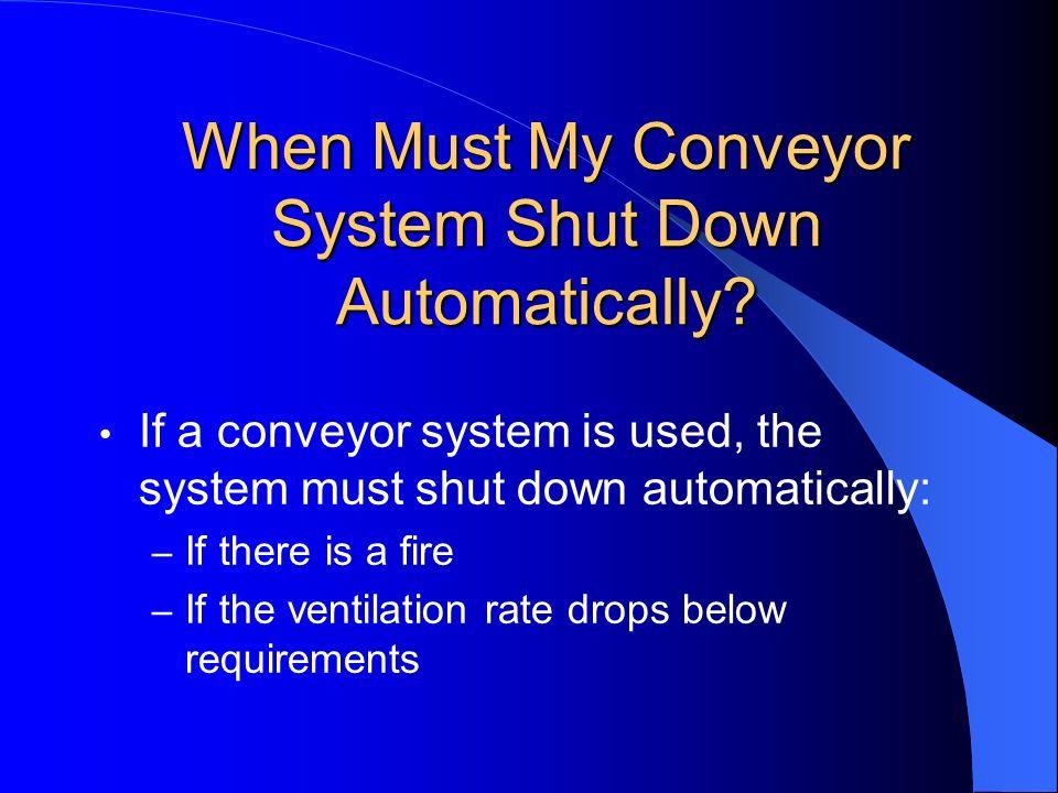 When Must My Conveyor System Shut Down Automatically? If a conveyor system is used, the system must shut down automatically: – If there is a fire – If