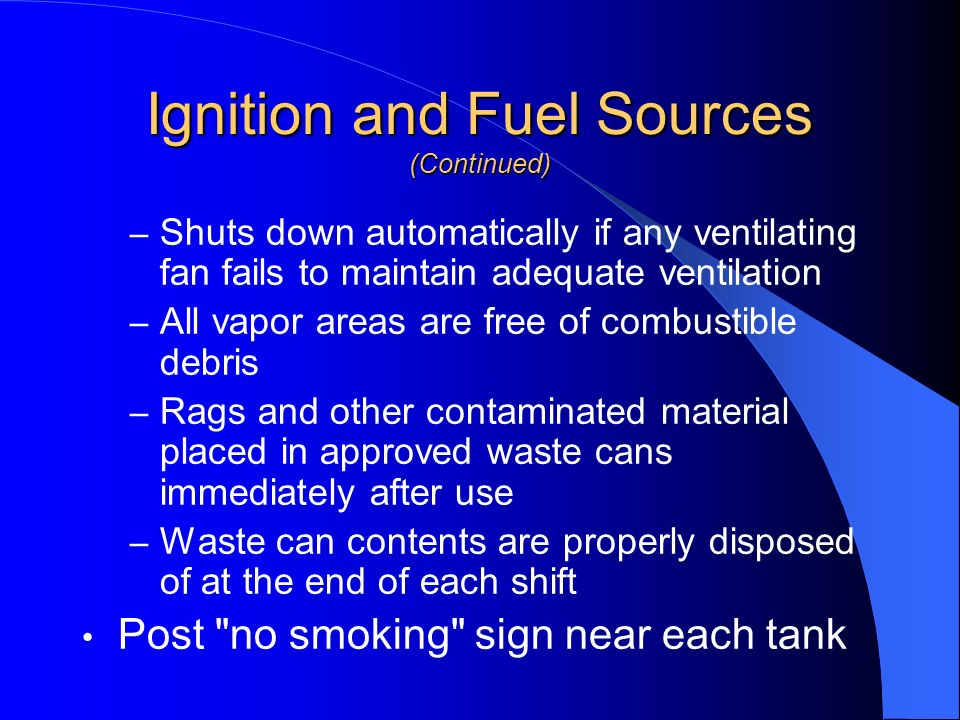 Ignition and Fuel Sources (Continued) – Shuts down automatically if any ventilating fan fails to maintain adequate ventilation – All vapor areas are f