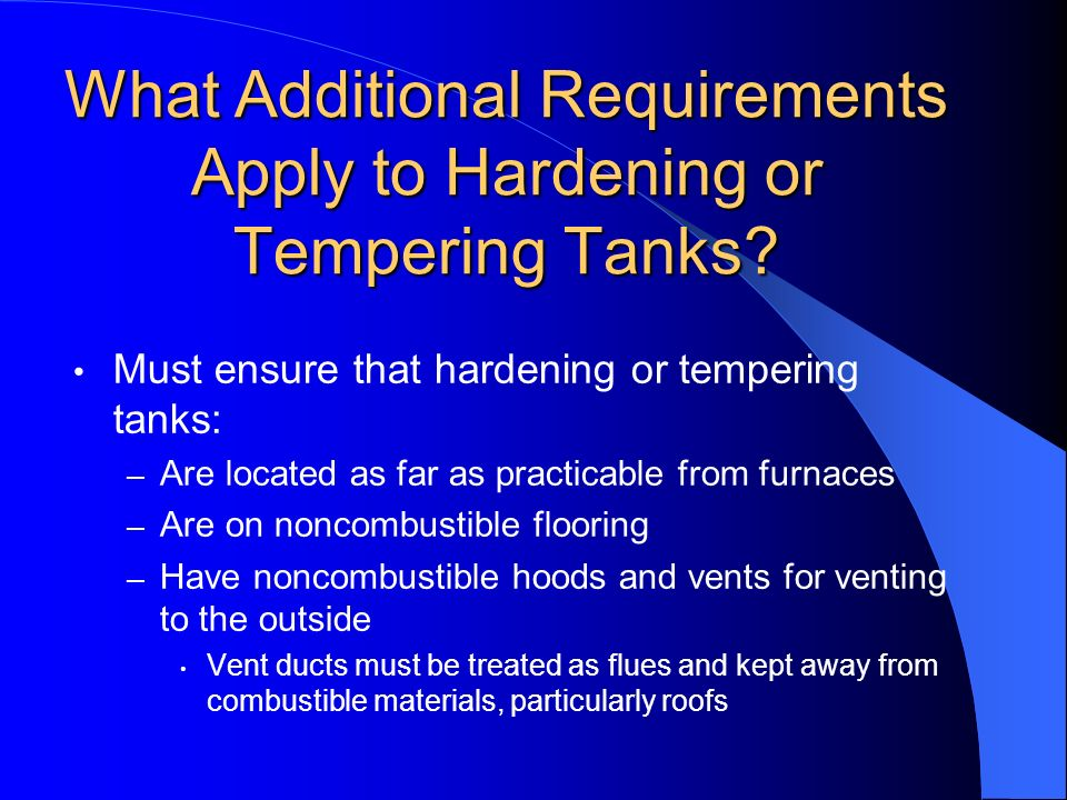 What Additional Requirements Apply to Hardening or Tempering Tanks? Must ensure that hardening or tempering tanks: – Are located as far as practicable