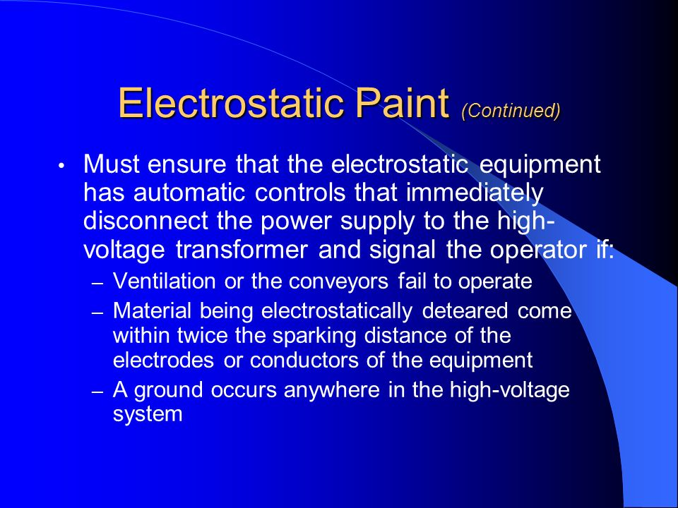 Electrostatic Paint (Continued) Must ensure that the electrostatic equipment has automatic controls that immediately disconnect the power supply to th