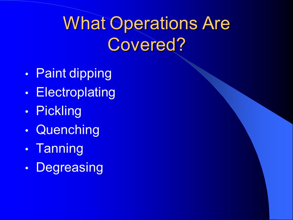What Operations Are Covered? Paint dipping Electroplating Pickling Quenching Tanning Degreasing