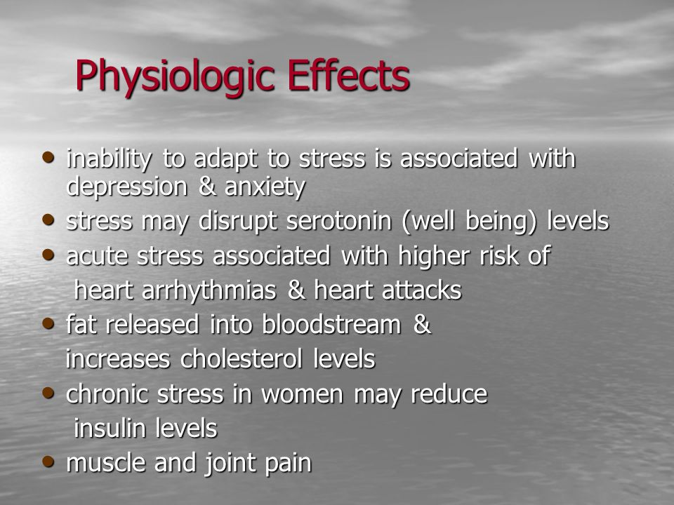 Physiologic Effects inability to adapt to stress is associated with depression & anxiety inability to adapt to stress is associated with depression &