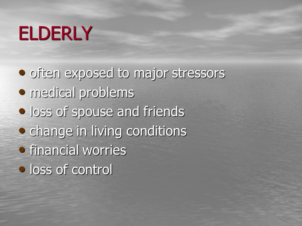 ELDERLY often exposed to major stressors often exposed to major stressors medical problems medical problems loss of spouse and friends loss of spouse