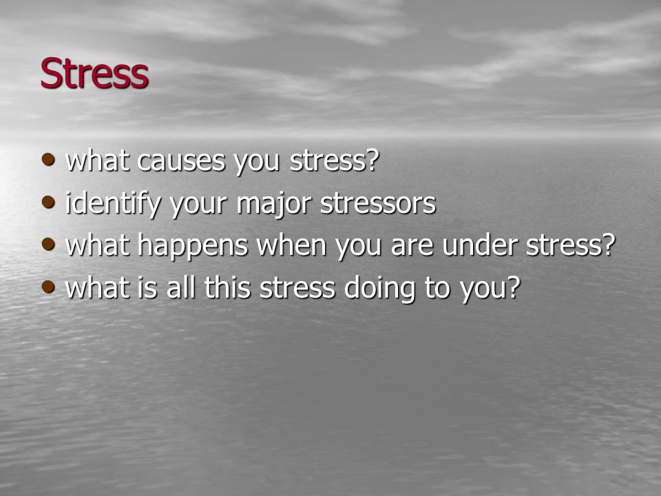 Stress what causes you stress? what causes you stress? identify your major stressors identify your major stressors what happens when you are under str