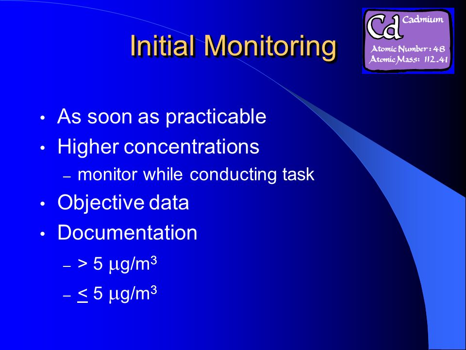 Initial Monitoring As soon as practicable Higher concentrations – monitor while conducting task Objective data Documentation – > 5 g/m 3 – < 5 g/m 3