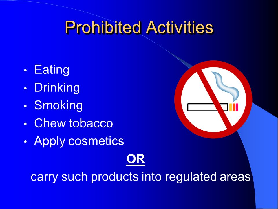 Prohibited Activities Eating Drinking Smoking Chew tobacco Apply cosmetics OR carry such products into regulated areas