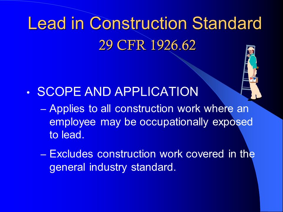 Lead in Construction Standard 29 CFR 1926.62 SCOPE AND APPLICATION – Applies to all construction work where an employee may be occupationally exposed