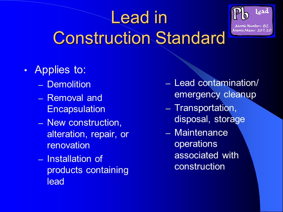 Lead in Construction Standard Applies to: – Demolition – Removal and Encapsulation – New construction, alteration, repair, or renovation – Installatio