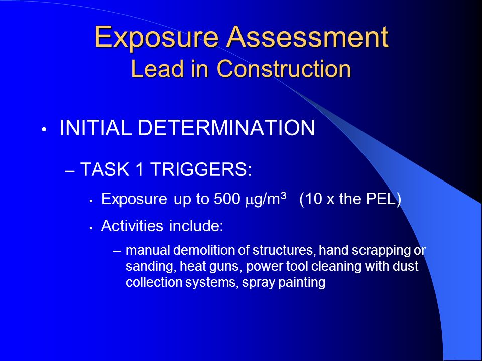 Exposure Assessment Lead in Construction INITIAL DETERMINATION – TASK 1 TRIGGERS: Exposure up to 500 g/m 3 (10 x the PEL) Activities include: –manual