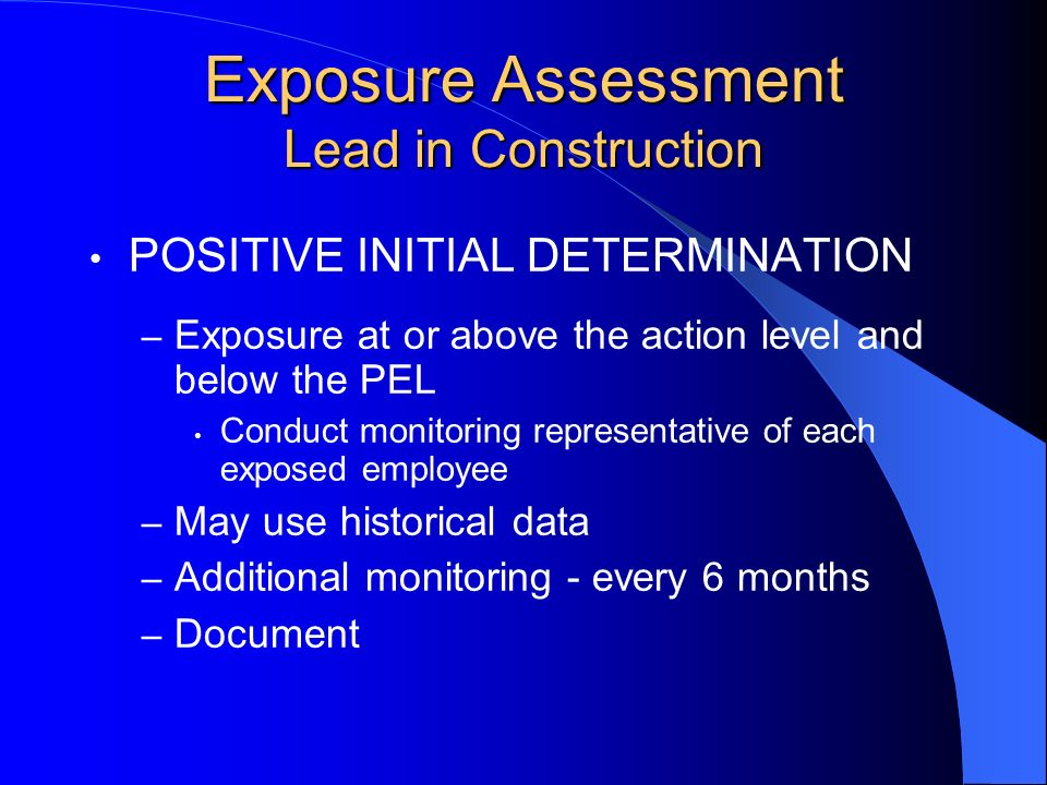 POSITIVE INITIAL DETERMINATION – Exposure at or above the action level and below the PEL Conduct monitoring representative of each exposed employee –