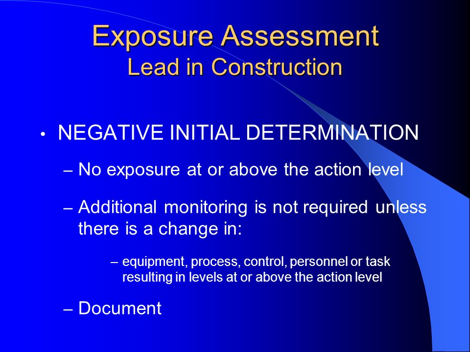 NEGATIVE INITIAL DETERMINATION – No exposure at or above the action level – Additional monitoring is not required unless there is a change in: –equipm