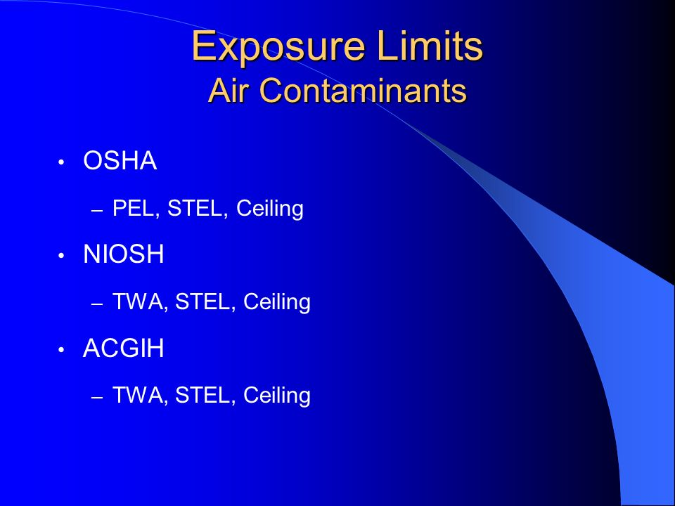 Exposure Limits Air Contaminants TWA – takes into account variable exposure through a full shift, 8 hour work day STEL – limit of exposure during a short period, 15 minutes CEILING – absolute maximum level of exposure not to be exceeded