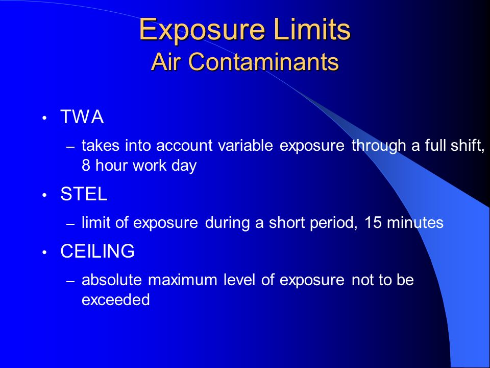 Exposure Limits Air Contaminants TWA – takes into account variable exposure through a full shift, 8 hour work day STEL – limit of exposure during a sh