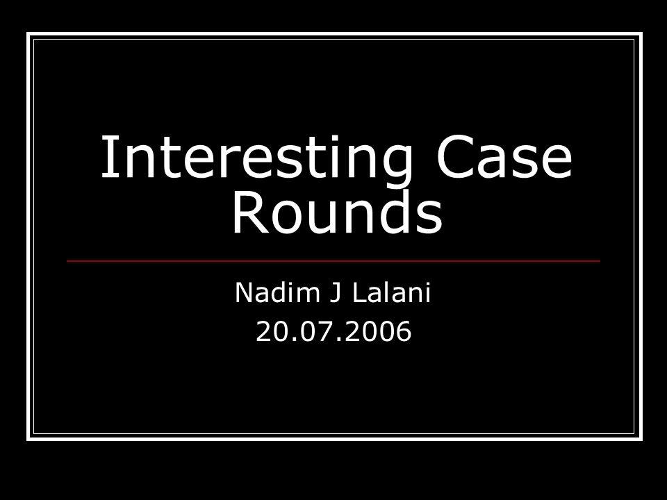 Interesting Case Rounds Nadim J Lalani 20.07.2006
