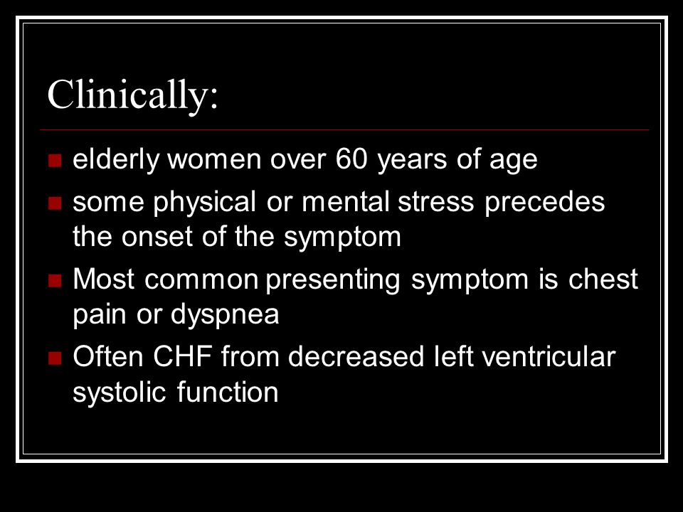 Clinically: elderly women over 60 years of age some physical or mental stress precedes the onset of the symptom Most common presenting symptom is chest pain or dyspnea Often CHF from decreased left ventricular systolic function