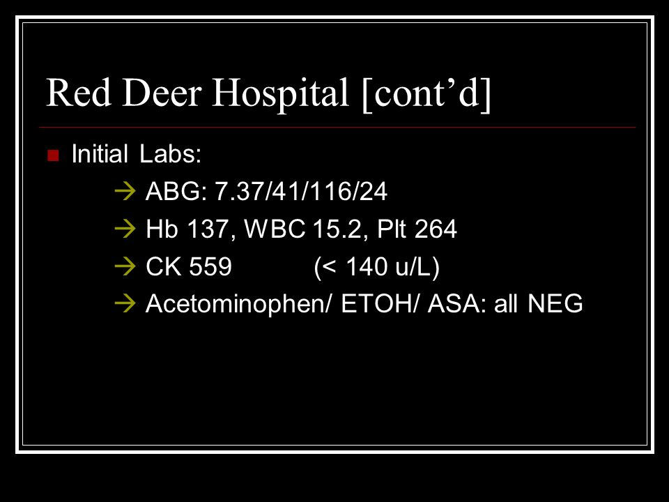 Red Deer Hospital [contd] Initial Labs: ABG: 7.37/41/116/24 Hb 137, WBC 15.2, Plt 264 CK 559 (< 140 u/L) Acetominophen/ ETOH/ ASA: all NEG