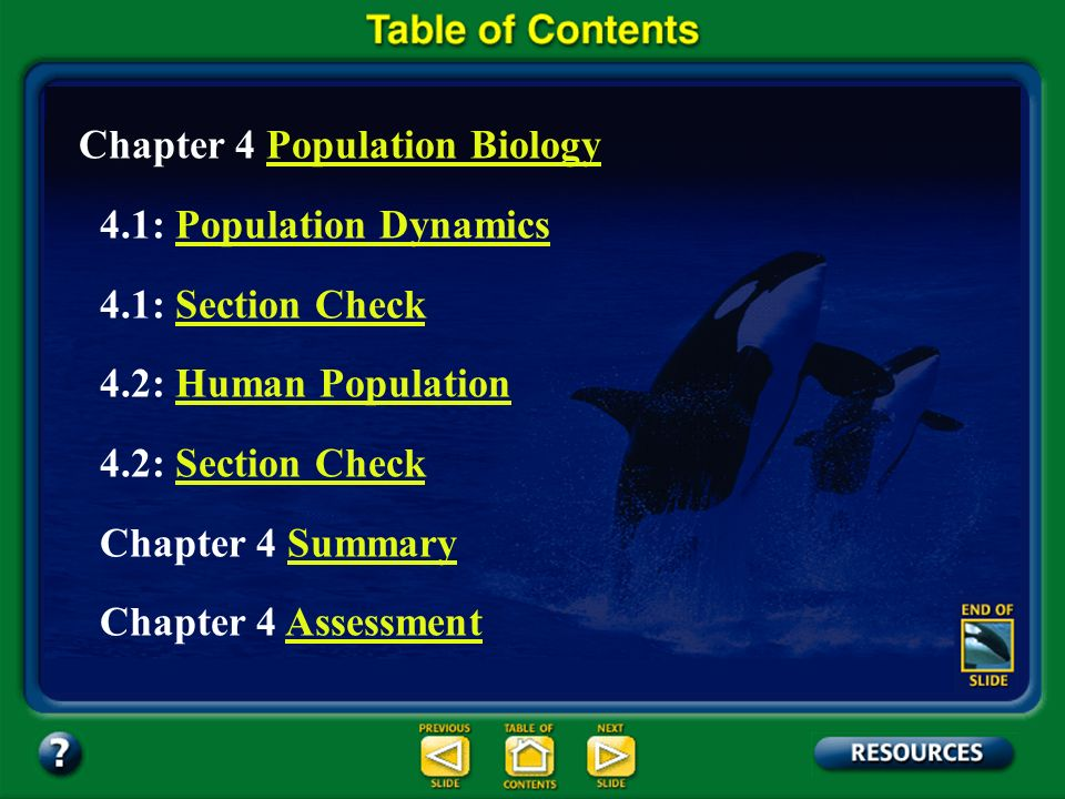 Chapter Contents – page vii Chapter 4 Population BiologyPopulation Biology 4.1: Population DynamicsPopulation Dynamics 4.1: Section CheckSection Check 4.2: Human PopulationHuman Population 4.2: Section CheckSection Check Chapter 4 SummarySummary Chapter 4 AssessmentAssessment