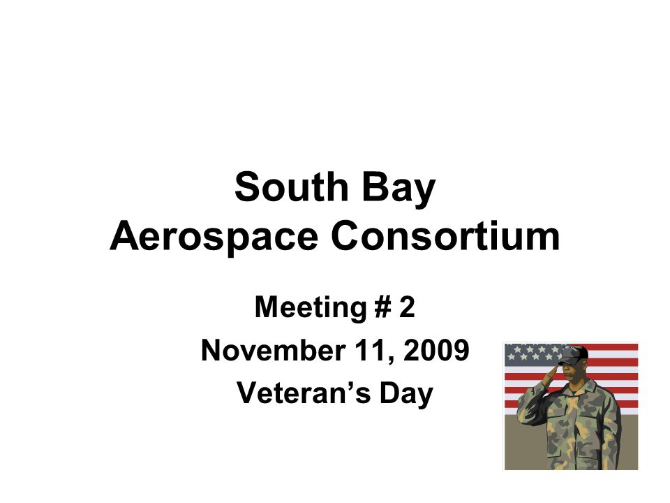 South Bay Aerospace Consortium Meeting # 2 November 11, 2009 Veterans Day