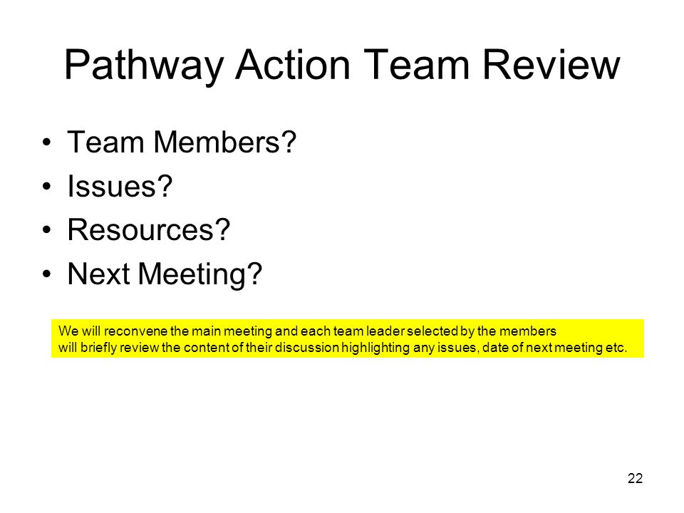 22 Pathway Action Team Review Team Members? Issues? Resources? Next Meeting? We will reconvene the main meeting and each team leader selected by the m