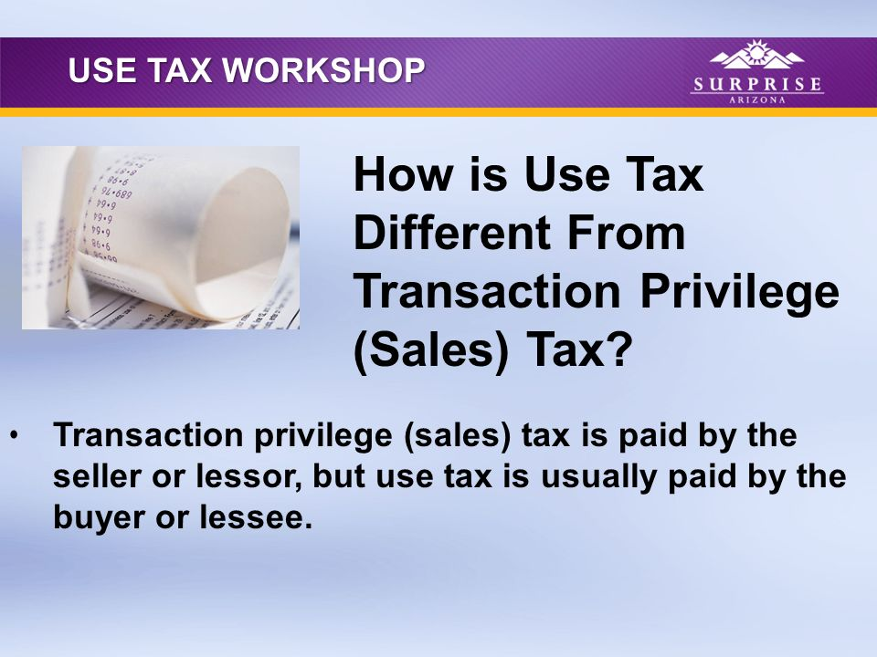 Transaction privilege (sales) tax is paid by the seller or lessor, but use tax is usually paid by the buyer or lessee. How is Use Tax Different From T