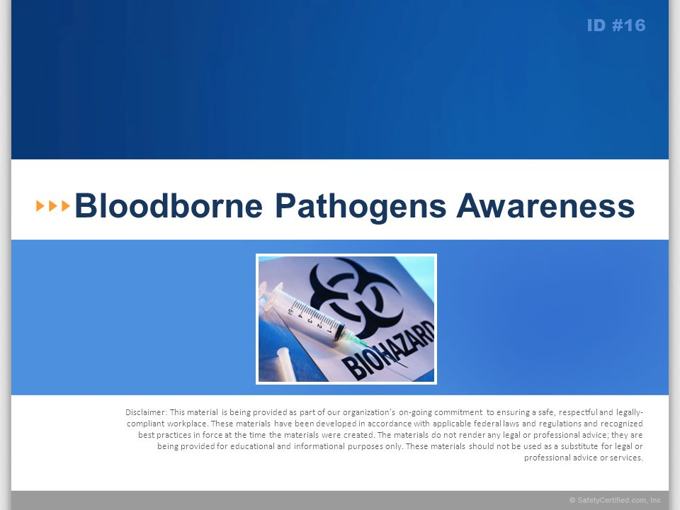 Learning Objectives At the conclusion of this presentation, you will: Understand the risk presented by bloodborne pathogens Know the procedures for responding to the potential exposure to blood and other potentially infectious materials during the performance of your job