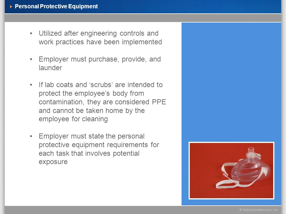 Personal Protective Equipment Utilized after engineering controls and work practices have been implemented Employer must purchase, provide, and launder If lab coats and scrubs are intended to protect the employees body from contamination, they are considered PPE and cannot be taken home by the employee for cleaning Employer must state the personal protective equipment requirements for each task that involves potential exposure