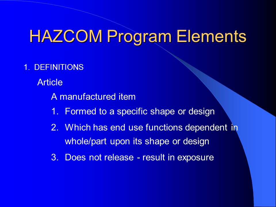 HAZCOM Program Elements 1. DEFINITIONS Article A manufactured item 1.Formed to a specific shape or design 2.Which has end use functions dependent in w