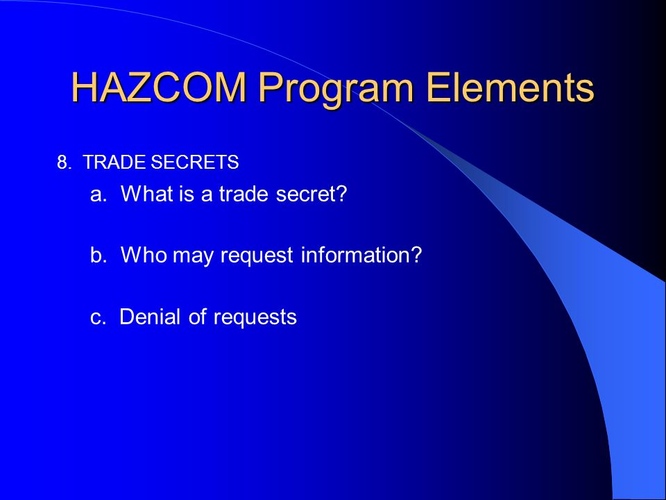 HAZCOM Program Elements 8. TRADE SECRETS a. What is a trade secret? b. Who may request information? c. Denial of requests