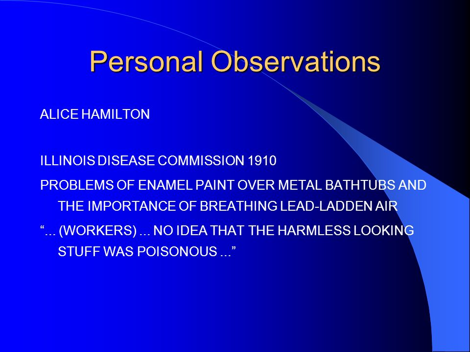 Personal Observations ALICE HAMILTON ILLINOIS DISEASE COMMISSION 1910 PROBLEMS OF ENAMEL PAINT OVER METAL BATHTUBS AND THE IMPORTANCE OF BREATHING LEAD-LADDEN AIR...