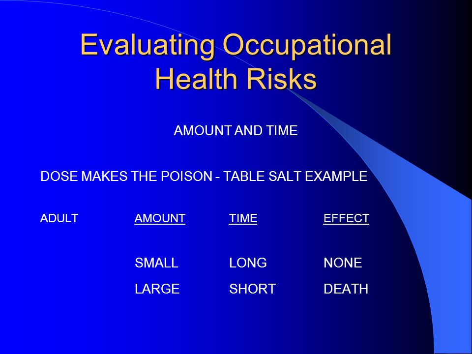 Evaluating Occupational Health Risks AMOUNT AND TIME DOSE MAKES THE POISON - TABLE SALT EXAMPLE ADULTAMOUNTTIMEEFFECT SMALLLONGNONE LARGESHORTDEATH