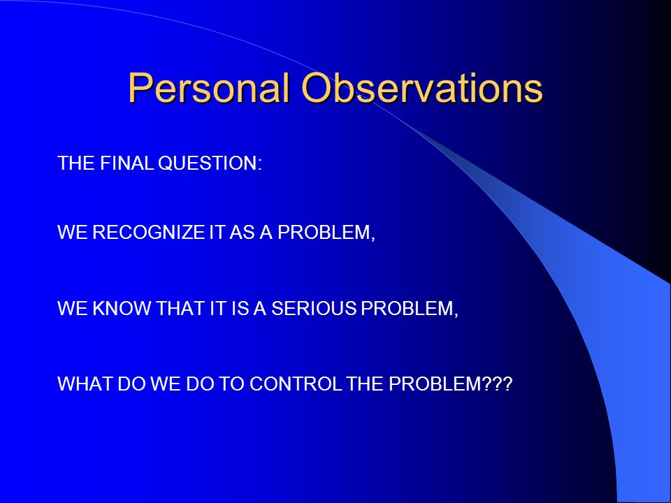 Personal Observations THE FINAL QUESTION: WE RECOGNIZE IT AS A PROBLEM, WE KNOW THAT IT IS A SERIOUS PROBLEM, WHAT DO WE DO TO CONTROL THE PROBLEM