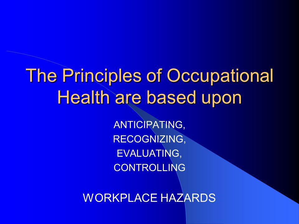 The Principles of Occupational Health are based upon ANTICIPATING, RECOGNIZING, EVALUATING, CONTROLLING WORKPLACE HAZARDS