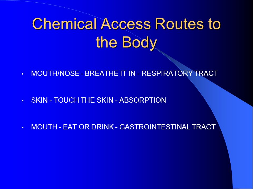 Chemical Access Routes to the Body MOUTH/NOSE - BREATHE IT IN - RESPIRATORY TRACT SKIN - TOUCH THE SKIN - ABSORPTION MOUTH - EAT OR DRINK - GASTROINTESTINAL TRACT