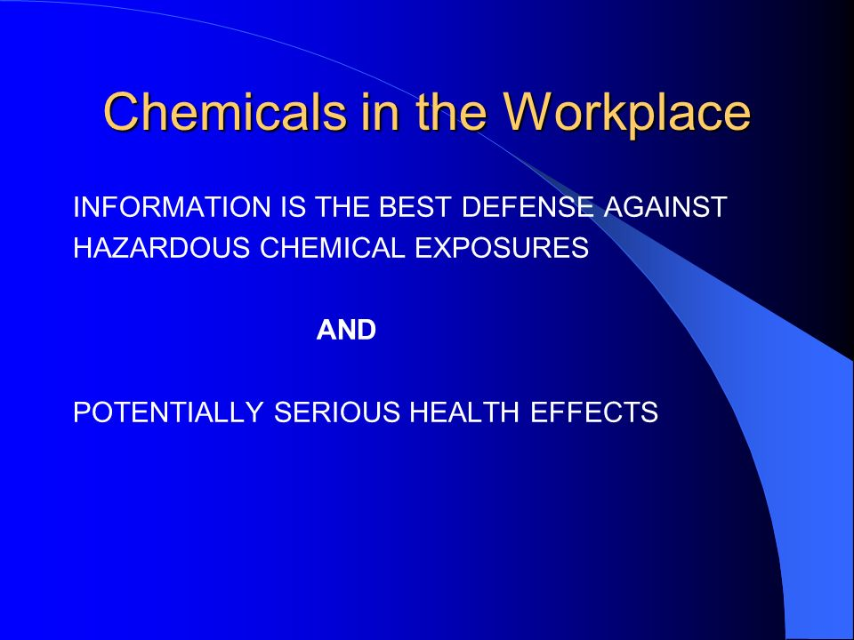 Chemicals in the Workplace INFORMATION IS THE BEST DEFENSE AGAINST HAZARDOUS CHEMICAL EXPOSURES AND POTENTIALLY SERIOUS HEALTH EFFECTS