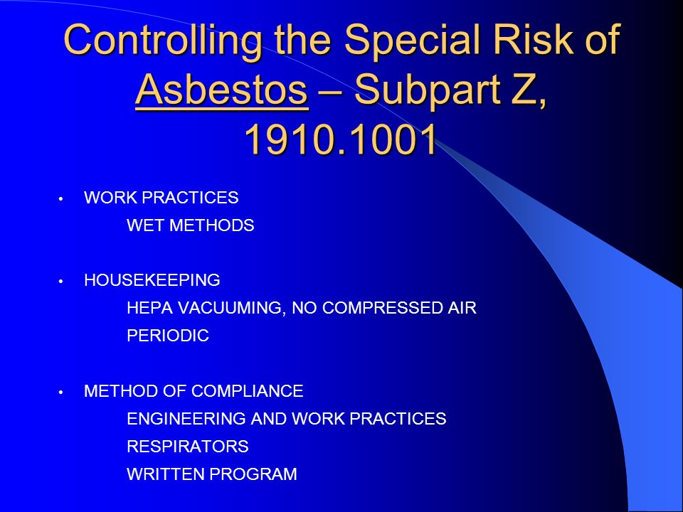 Controlling the Special Risk of Asbestos – Subpart Z, WORK PRACTICES WET METHODS HOUSEKEEPING HEPA VACUUMING, NO COMPRESSED AIR PERIODIC METHOD OF COMPLIANCE ENGINEERING AND WORK PRACTICES RESPIRATORS WRITTEN PROGRAM