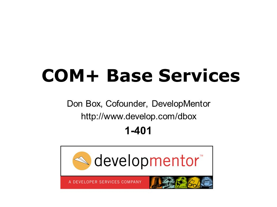 1 COM+ Base Services Don Box, Cofounder, DevelopMentor http://www.develop.com/dbox 1-401