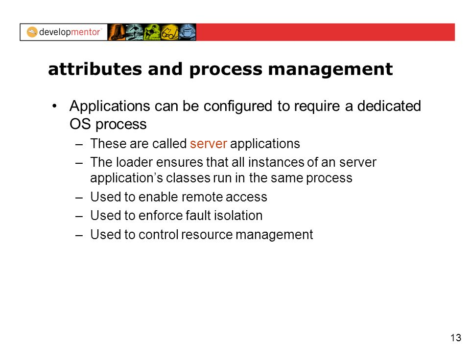 13 attributes and process management Applications can be configured to require a dedicated OS process –These are called server applications –The loader ensures that all instances of an server applications classes run in the same process –Used to enable remote access –Used to enforce fault isolation –Used to control resource management