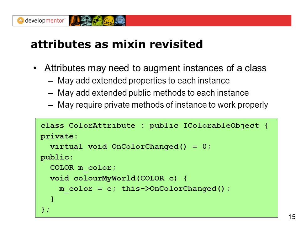 15 attributes as mixin revisited Attributes may need to augment instances of a class –May add extended properties to each instance –May add extended p