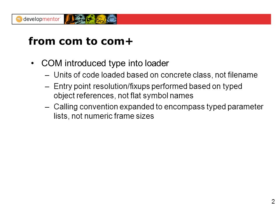 2 from com to com+ COM introduced type into loader –Units of code loaded based on concrete class, not filename –Entry point resolution/fixups performed based on typed object references, not flat symbol names –Calling convention expanded to encompass typed parameter lists, not numeric frame sizes