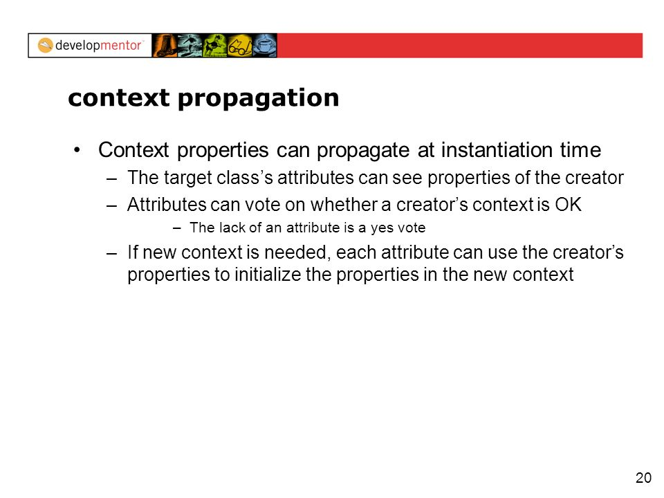 20 context propagation Context properties can propagate at instantiation time –The target classs attributes can see properties of the creator –Attribu