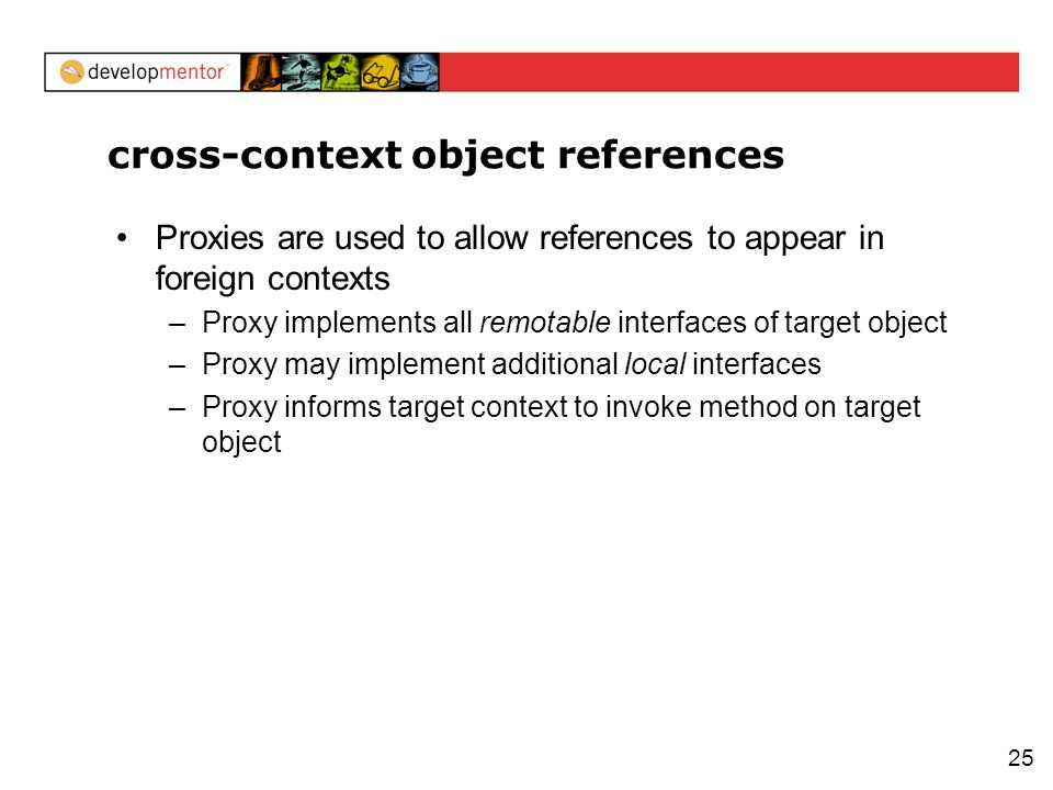 25 cross-context object references Proxies are used to allow references to appear in foreign contexts –Proxy implements all remotable interfaces of ta