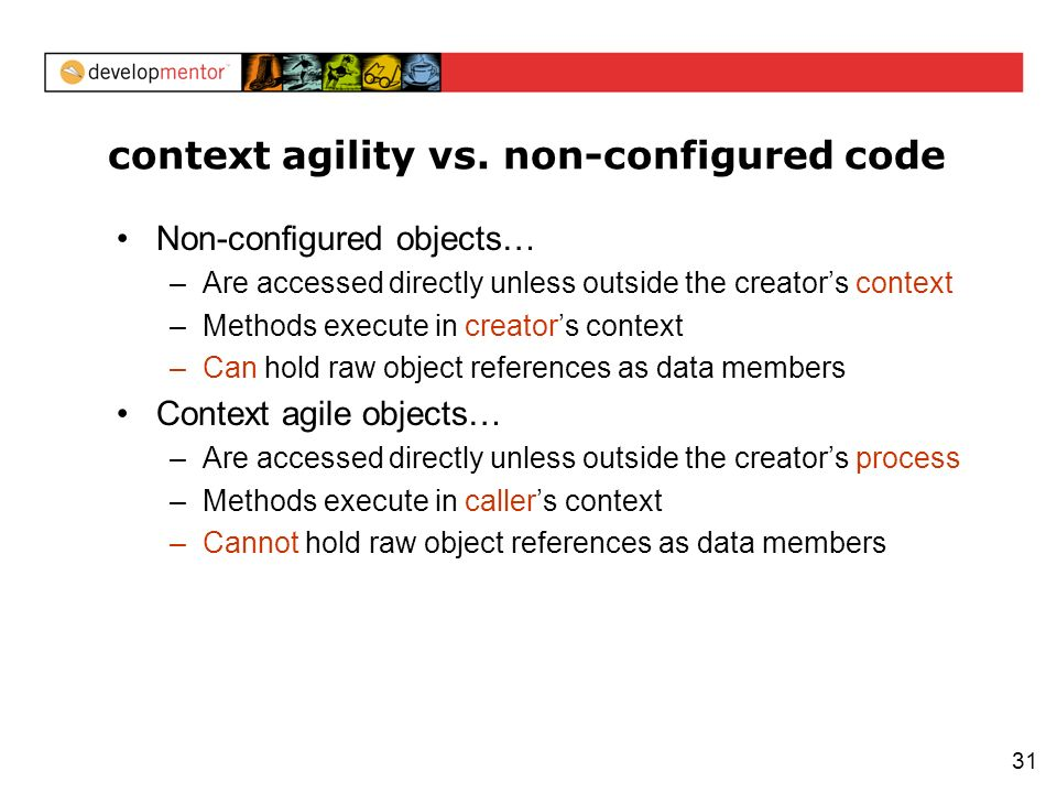 31 context agility vs. non-configured code Non-configured objects… –Are accessed directly unless outside the creators context –Methods execute in crea