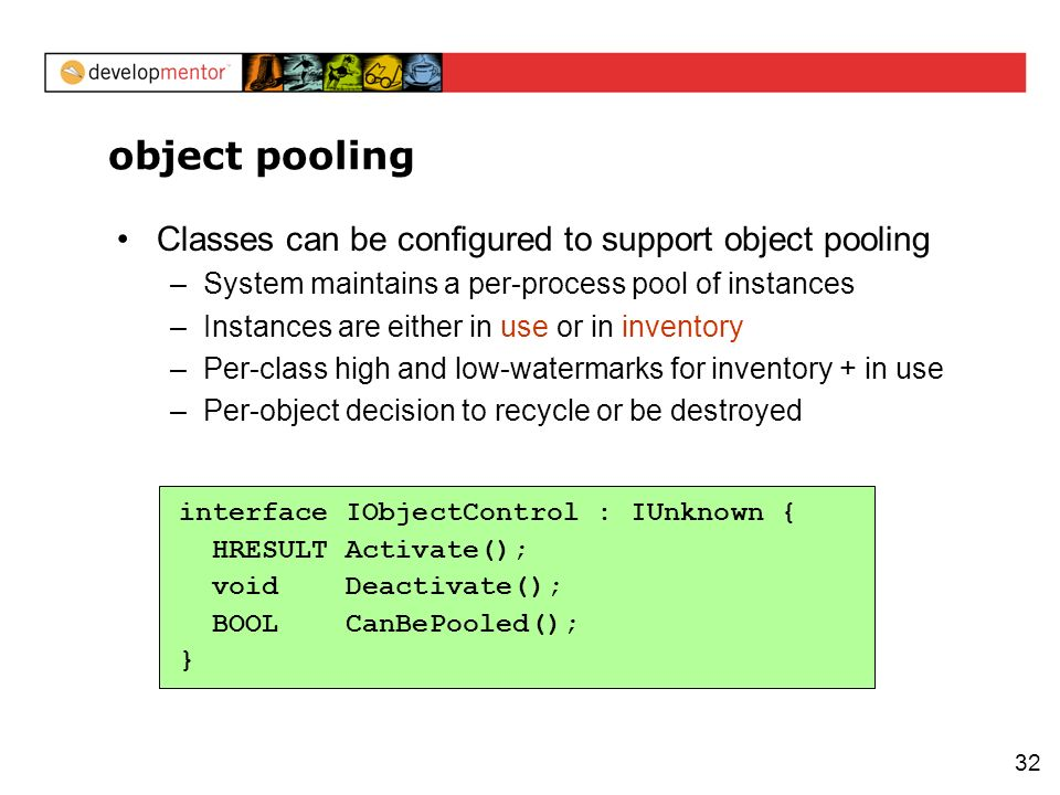 32 object pooling Classes can be configured to support object pooling –System maintains a per-process pool of instances –Instances are either in use or in inventory –Per-class high and low-watermarks for inventory + in use –Per-object decision to recycle or be destroyed interface IObjectControl : IUnknown { HRESULT Activate(); void Deactivate(); BOOL CanBePooled(); }