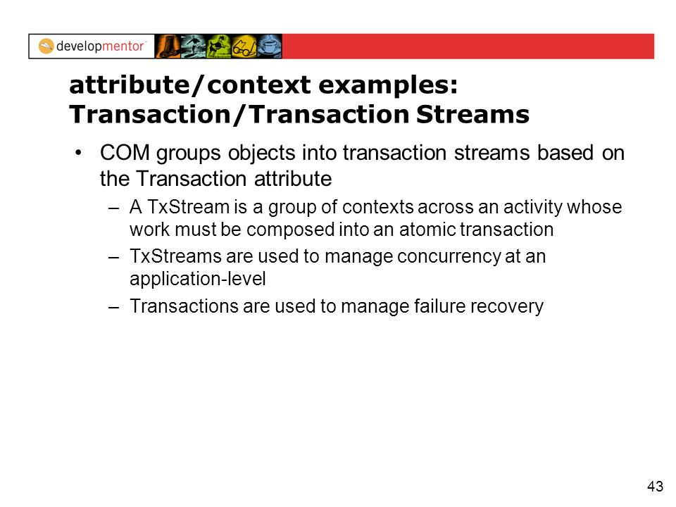 43 attribute/context examples: Transaction/Transaction Streams COM groups objects into transaction streams based on the Transaction attribute –A TxStr