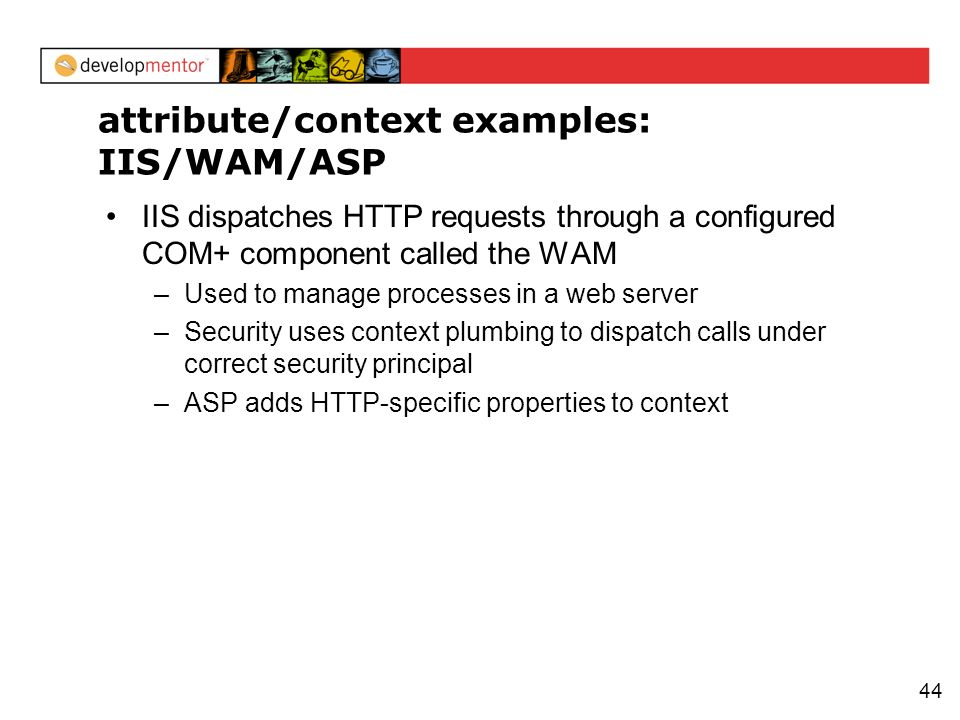 44 attribute/context examples: IIS/WAM/ASP IIS dispatches HTTP requests through a configured COM+ component called the WAM –Used to manage processes i
