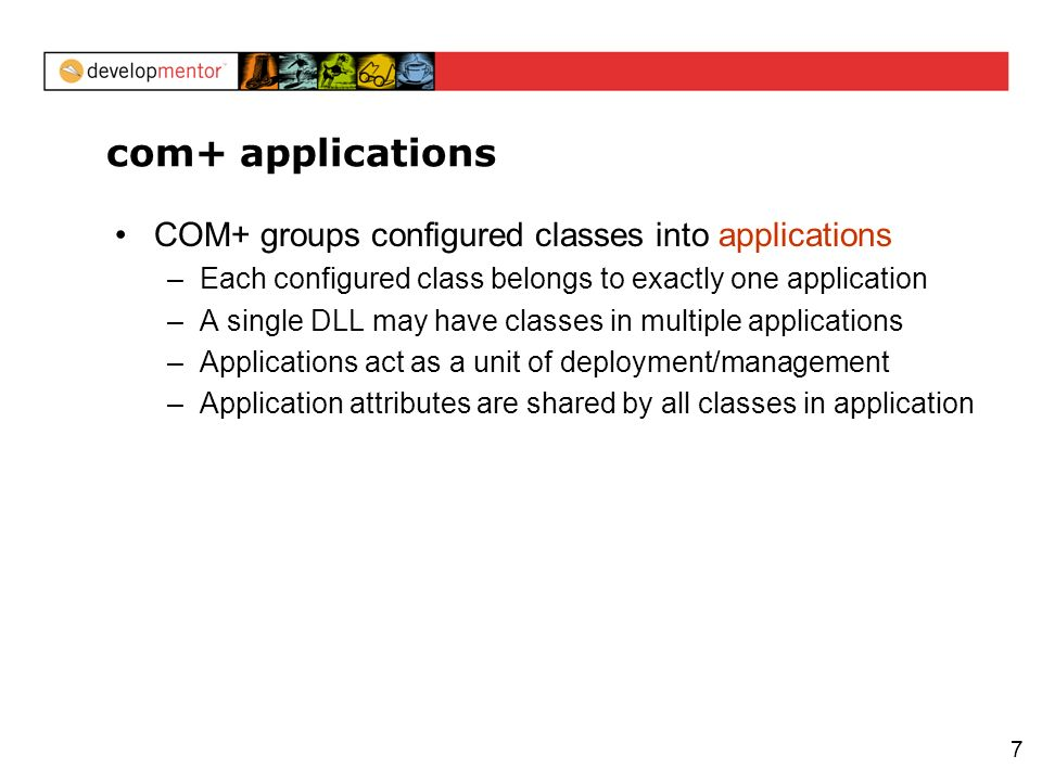 7 com+ applications COM+ groups configured classes into applications –Each configured class belongs to exactly one application –A single DLL may have classes in multiple applications –Applications act as a unit of deployment/management –Application attributes are shared by all classes in application