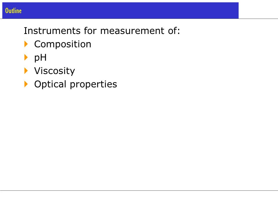 Composition Measurement: Analyzers in the Process Industry Purpose Control of chemical processes Requirements Low Maintenance Simplicity Ruggedness Few or no moving parts Reactor Control Environmental Monitoring Product Compositions